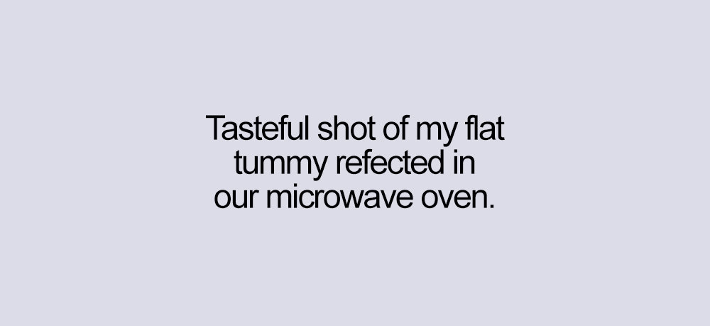 "Block of text: ""tasteful shot of my flat tummy reflected in our microwave oven."